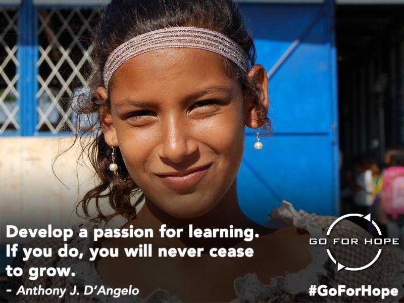 Develop a passion for learning. If you do, you will never cease to grow. - Anthony J. D'Angelo | Go For Hope - Providing the fundamental right of education to children in Nicaragua
