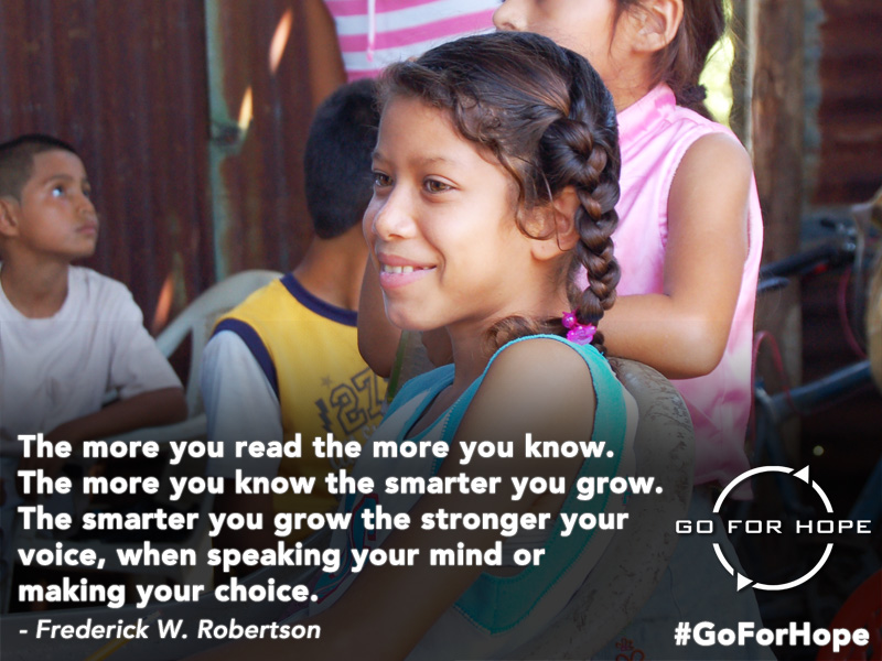 The more you read the more you know. The more you know the smarter you grow. The smarter you grow the stronger your voice, when speaking your mind or making your choice. - Frederick W. Robertson | Go For Hope - Providing the fundamental right of education to children in Nicaragua