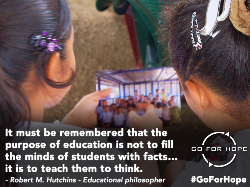 It must be remembered that the purpose of education is not to fill the minds of students with facts... it is to teach them to think. - Robert M. Hutchins, Educational philosopher | Go For Hope - Providing the fundamental right of education to children in Nicaragua
